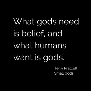 What gods need is belief, and what humans want is gods Terry Pratchett Small Gods quote